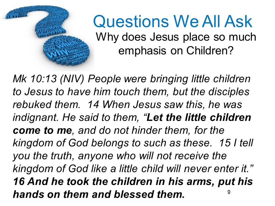 Mk 10:13 (NIV) People were bringing little children to Jesus to have him touch them, but the disciples rebuked them.