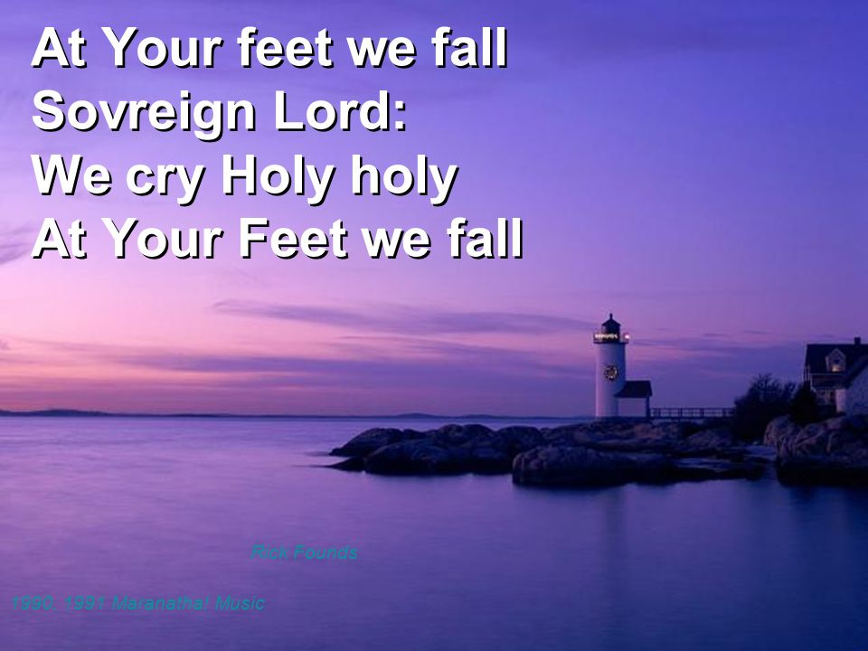 At Your feet we fall Sovreign Lord: We cry Holy holy At Your Feet we fall
