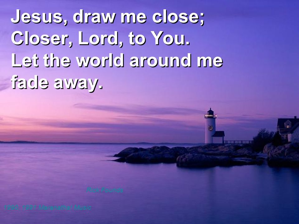 Jesus, draw me close; Closer, Lord, to You