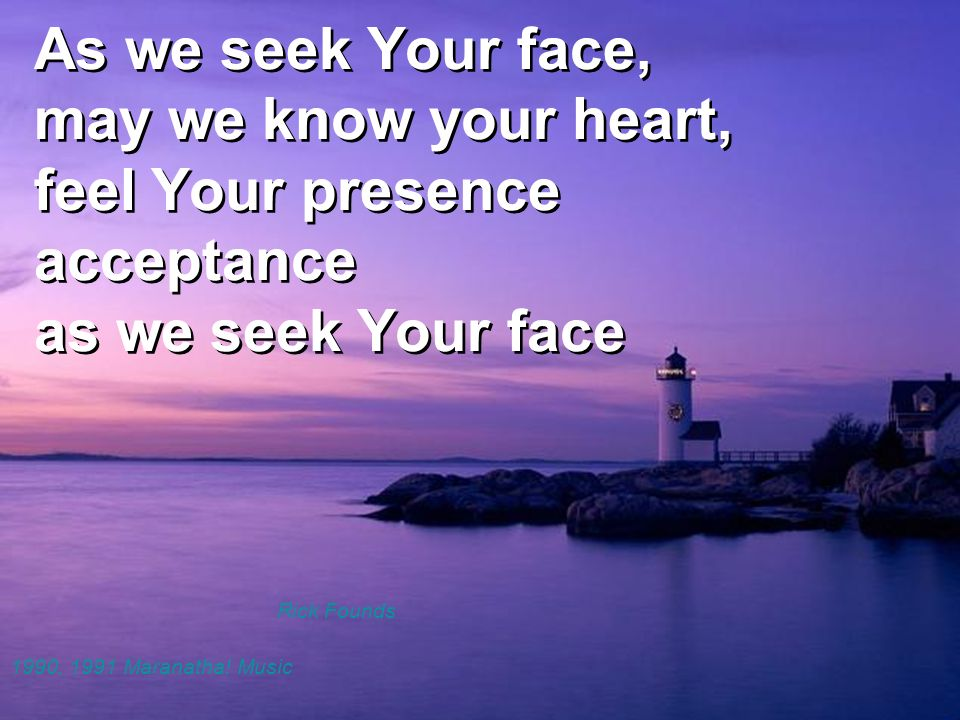 As we seek Your face, may we know your heart, feel Your presence acceptance as we seek Your face