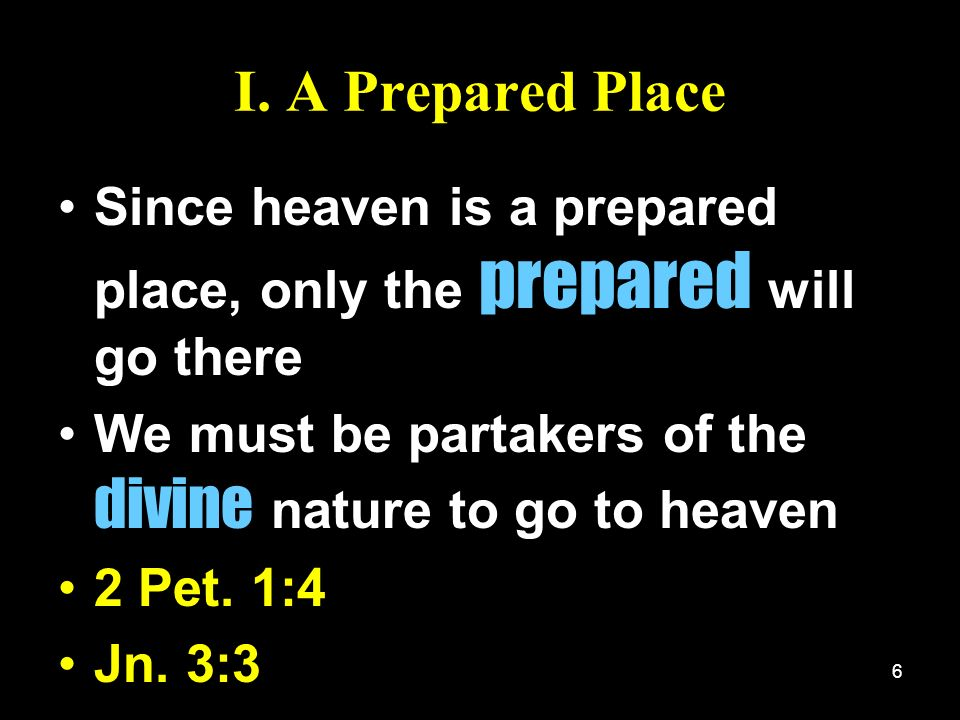 I. A Prepared Place Since heaven is a prepared place, only the prepared will go there. We must be partakers of the divine nature to go to heaven.