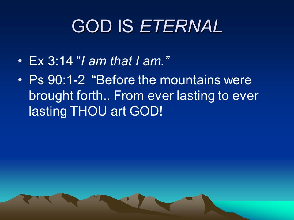 GOD IS ETERNAL Ex 3:14 I am that I am.