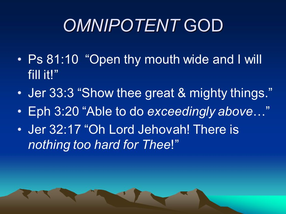 OMNIPOTENT GOD Ps 81:10 Open thy mouth wide and I will fill it!
