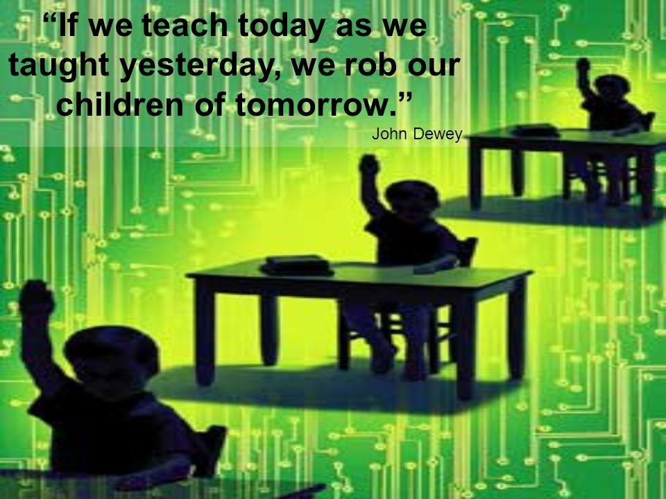If we teach today as we taught yesterday, we rob our children of tomorrow.