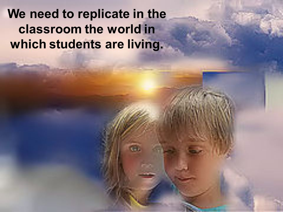 We need to replicate in the classroom the world in which students are living.