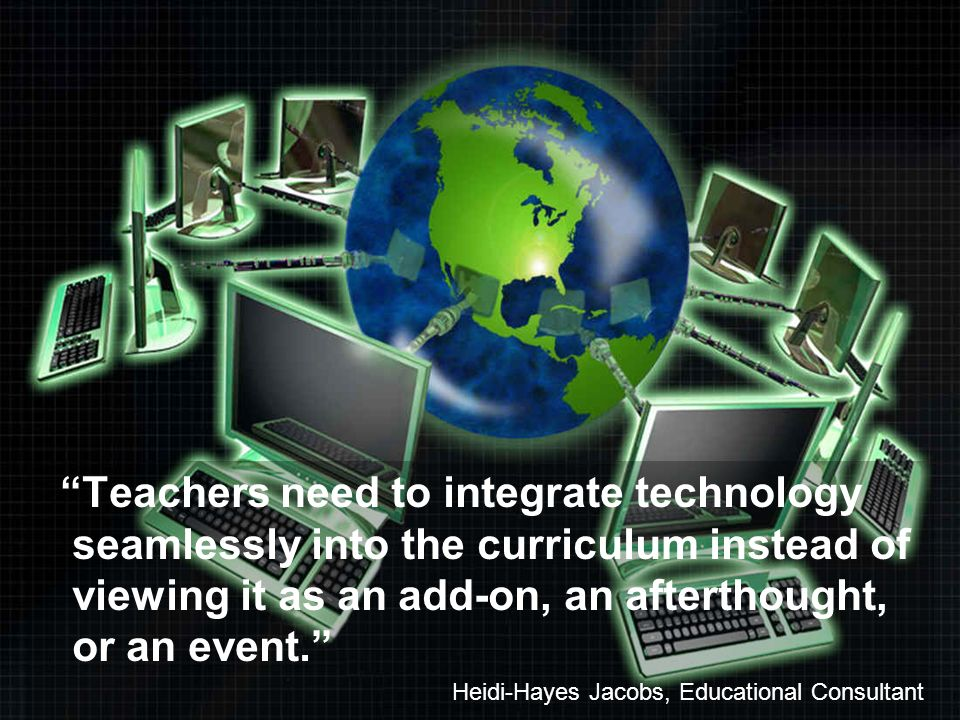 Teachers need to integrate technology seamlessly into the curriculum instead of viewing it as an add-on, an afterthought, or an event.