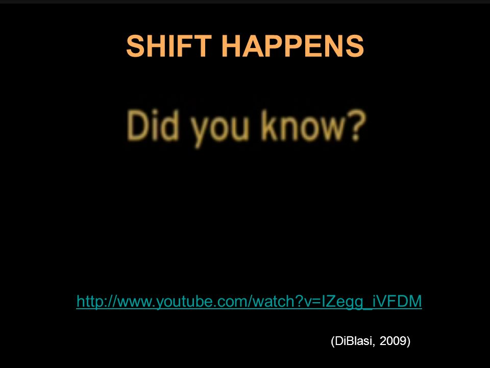 SHIFT HAPPENS http://www.youtube.com/watch v=IZegg_iVFDM
