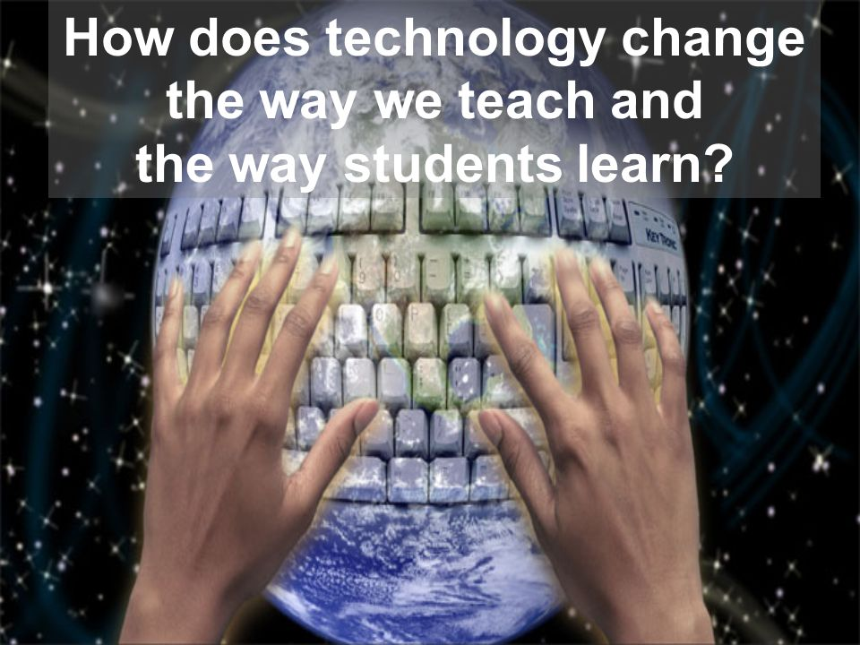 How does technology change the way we teach and the way students learn