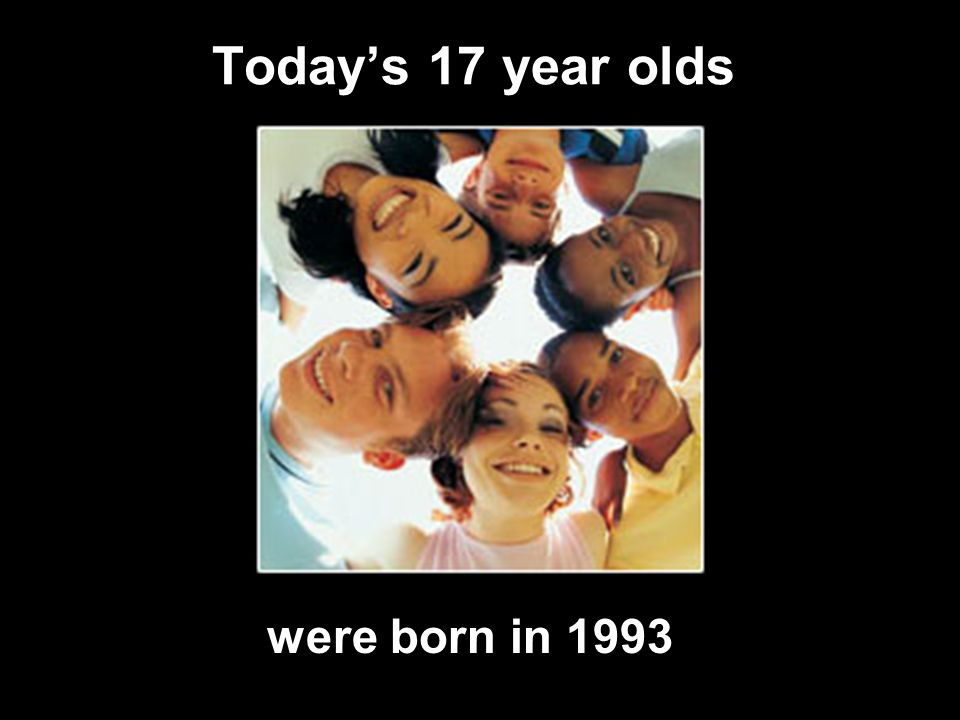 Today's 17 year olds were born in 1993
