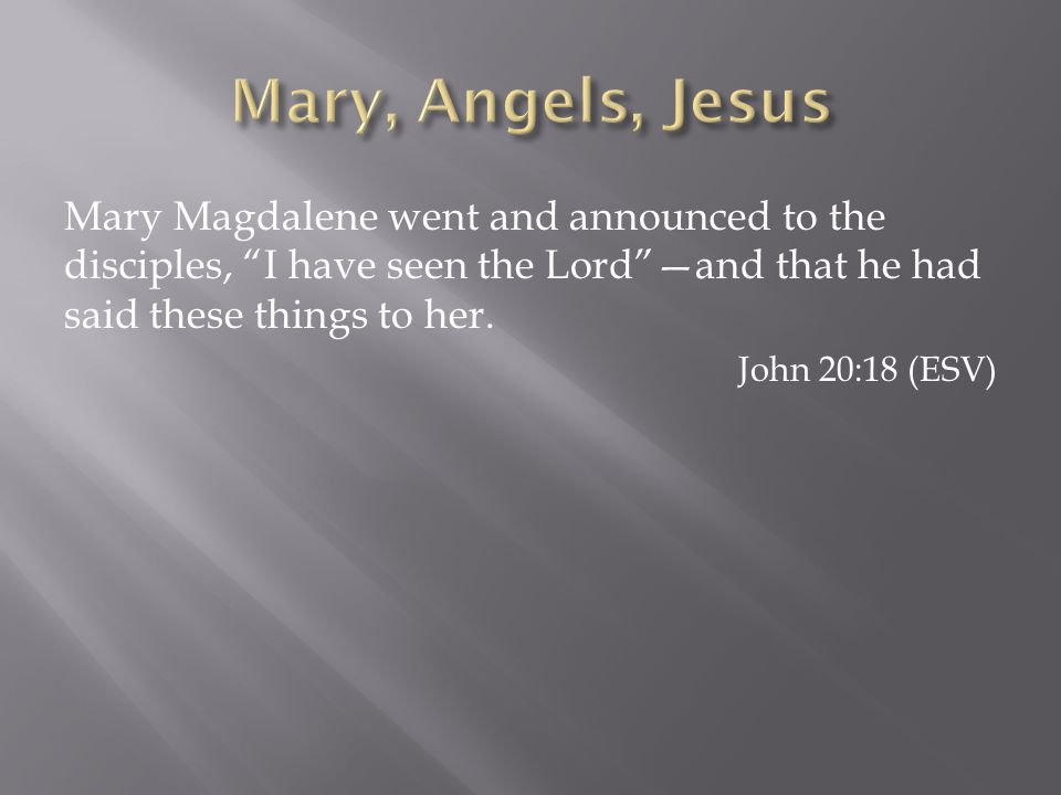 Mary, Angels, Jesus Mary Magdalene went and announced to the disciples, I have seen the Lord —and that he had said these things to her.