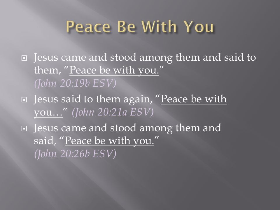 Peace Be With You Jesus came and stood among them and said to them, Peace be with you. (John 20:19b ESV)