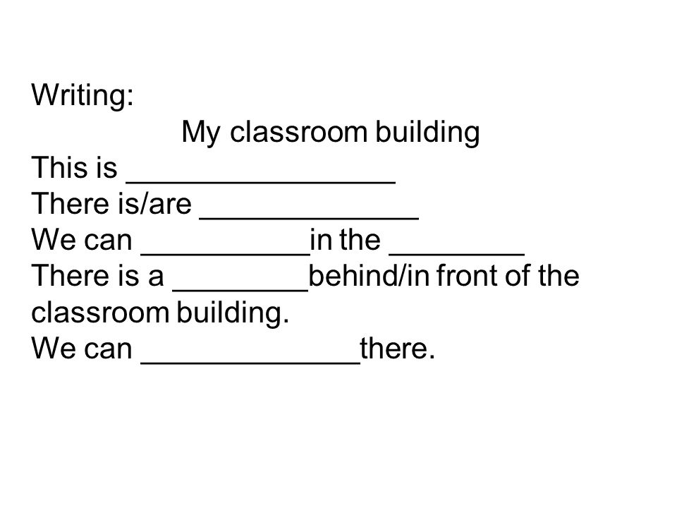 Writing: My classroom building. This is ________________. There is/are _____________. We can __________in the ________.