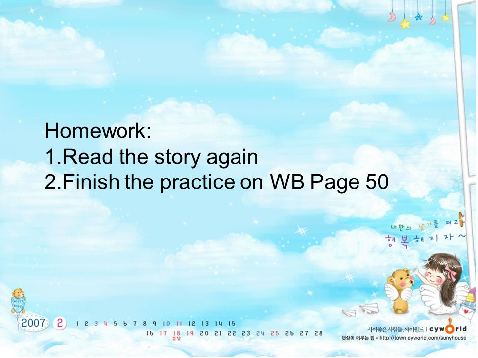 Homework: Read the story again Finish the practice on WB Page 50