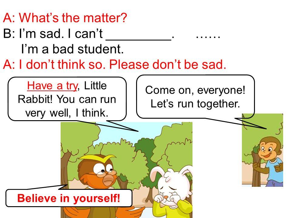 B: I'm sad. I can't _________. …… I'm a bad student.