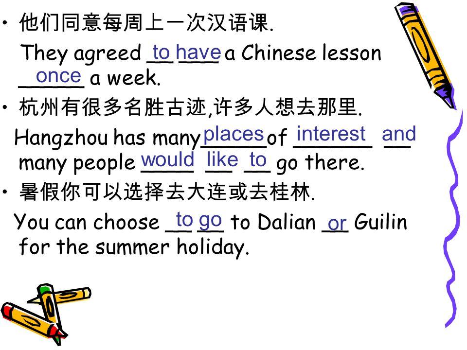 他们同意每周上一次汉语课. They agreed __ ___ a Chinese lesson _____ a week. 杭州有很多名胜古迹,许多人想去那里.