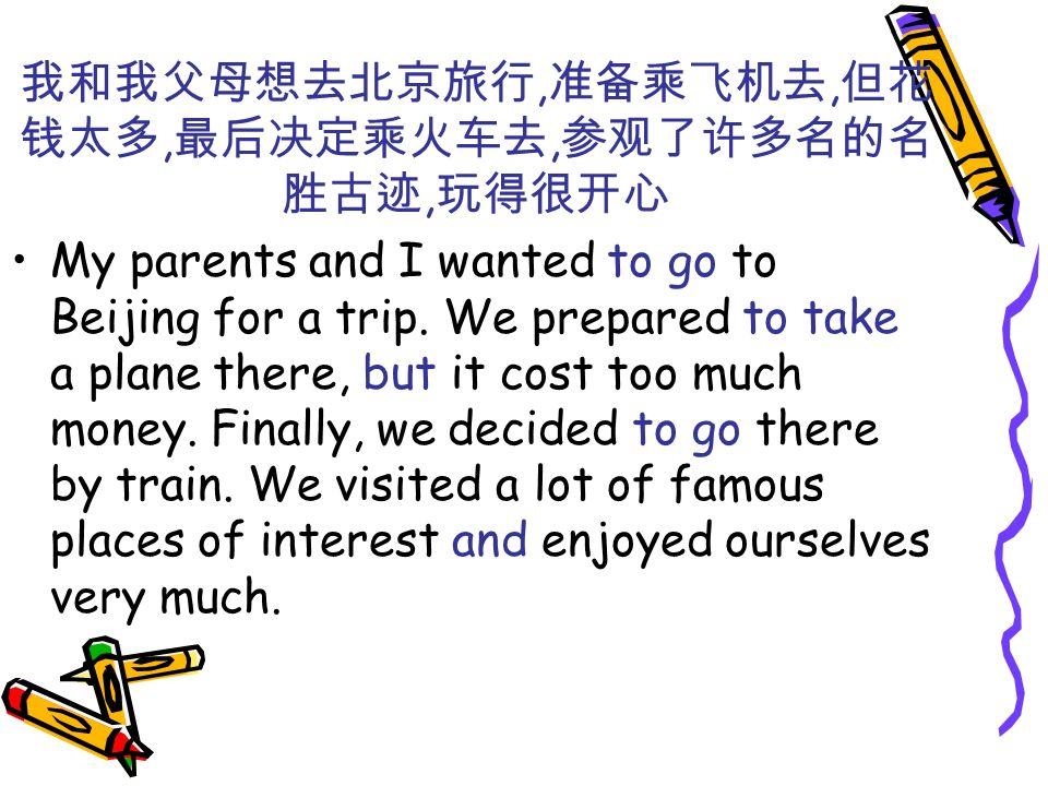 我和我父母想去北京旅行,准备乘飞机去,但花钱太多,最后决定乘火车去,参观了许多名的名胜古迹,玩得很开心