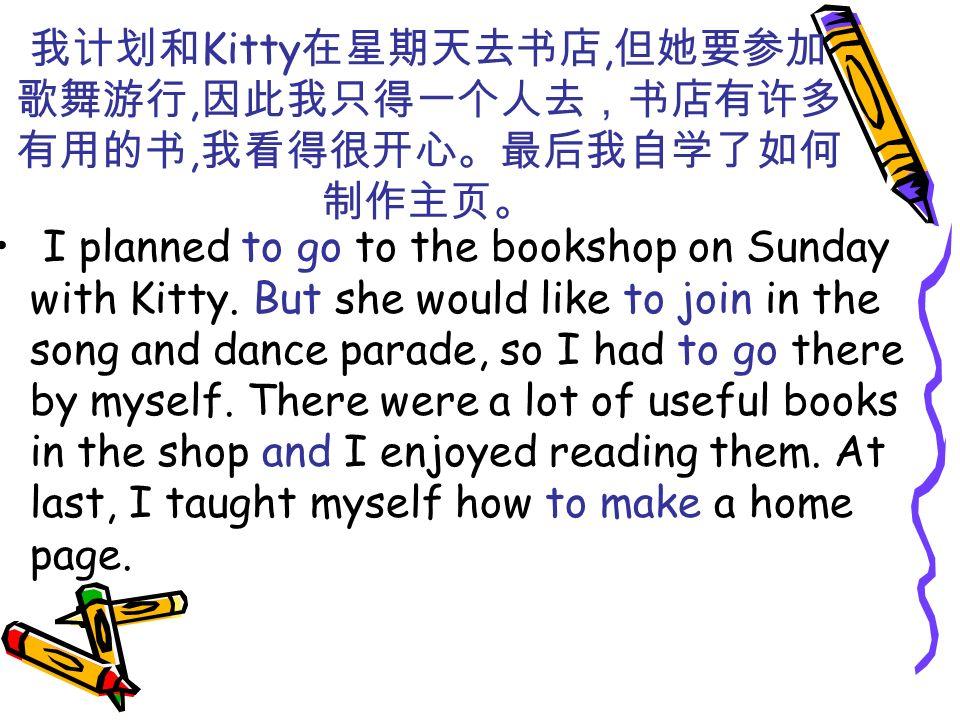 我计划和Kitty在星期天去书店,但她要参加歌舞游行,因此我只得一个人去,书店有许多有用的书,我看得很开心。最后我自学了如何制作主页。