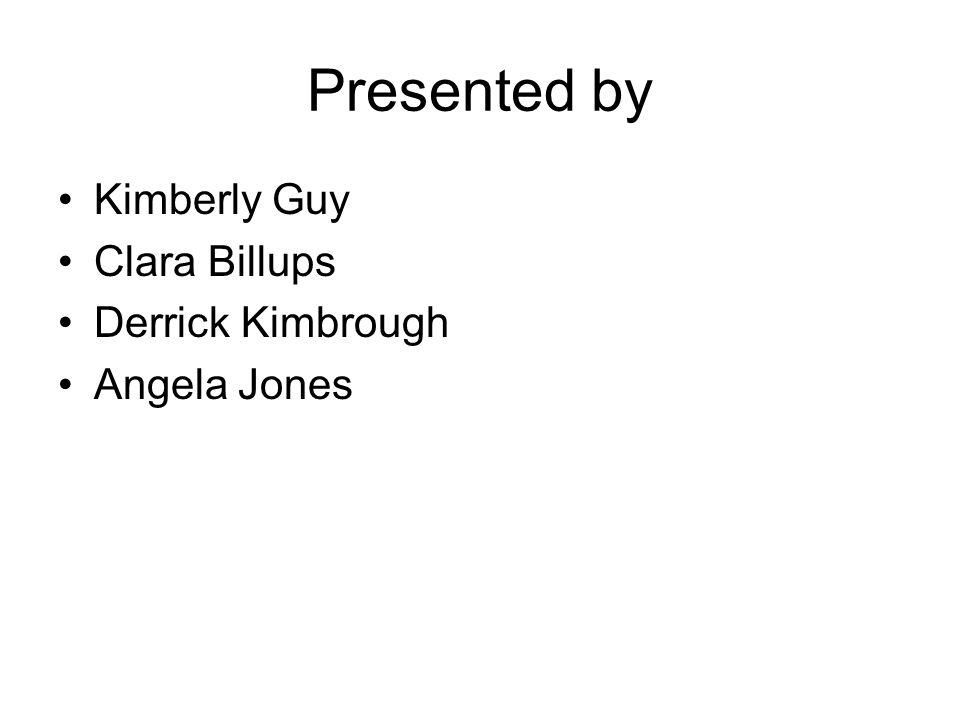 Presented by Kimberly Guy Clara Billups Derrick Kimbrough Angela Jones