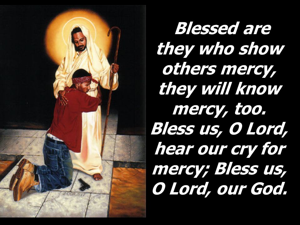 Blessed are they who show others mercy, they will know mercy, too