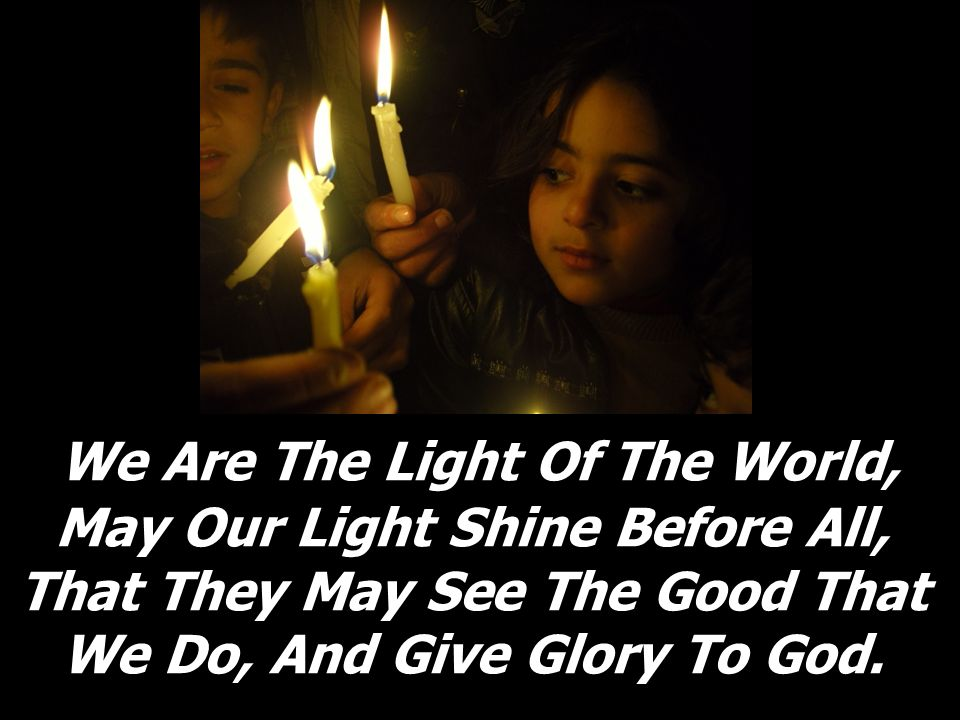 We Are The Light Of The World, May Our Light Shine Before All, That They May See The Good That We Do, And Give Glory To God.