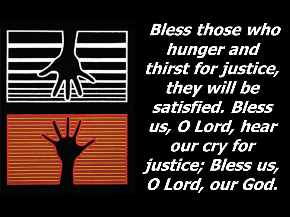Bless those who hunger and thirst for justice, they will be satisfied