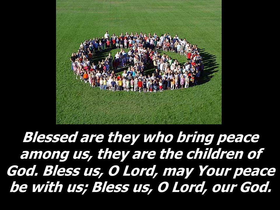 Blessed are they who bring peace among us, they are the children of God.