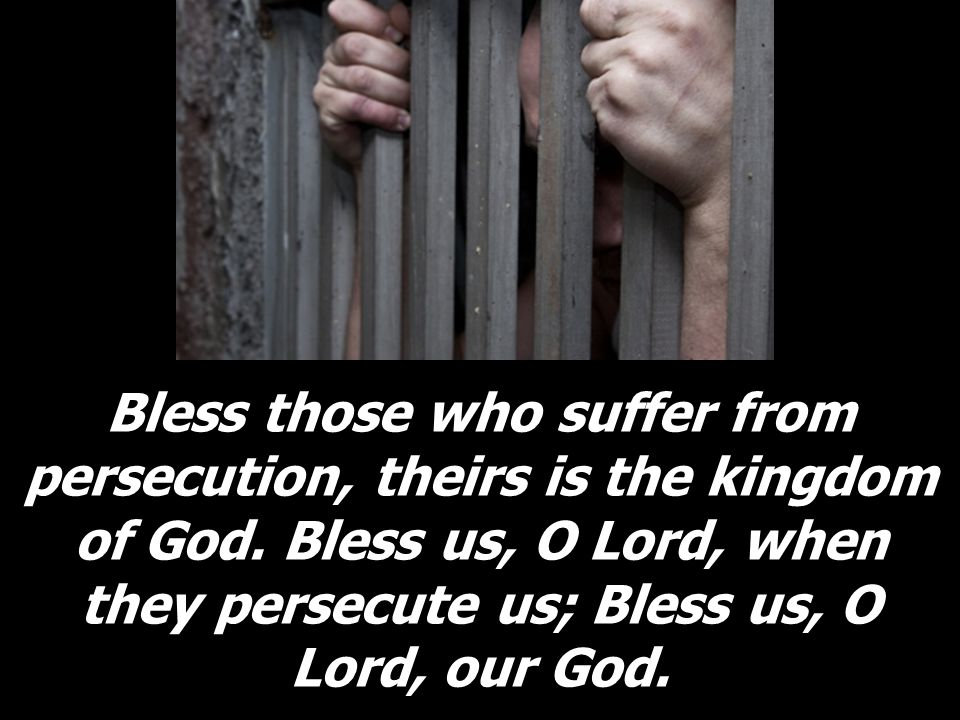 Bless those who suffer from persecution, theirs is the kingdom of God