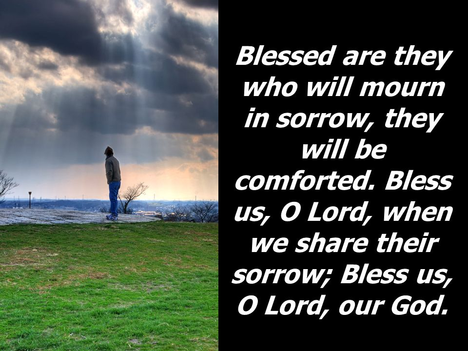 Blessed are they who will mourn in sorrow, they will be comforted