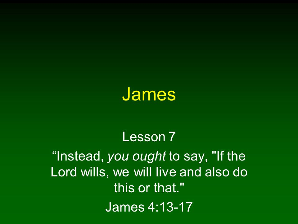 James Lesson 7. Instead, you ought to say, If the Lord wills, we will live and also do this or that.