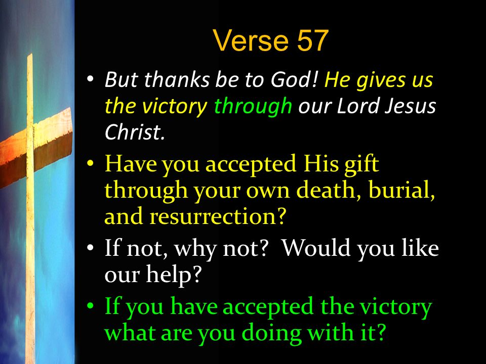 Verse 57 But thanks be to God! He gives us the victory through our Lord Jesus Christ.