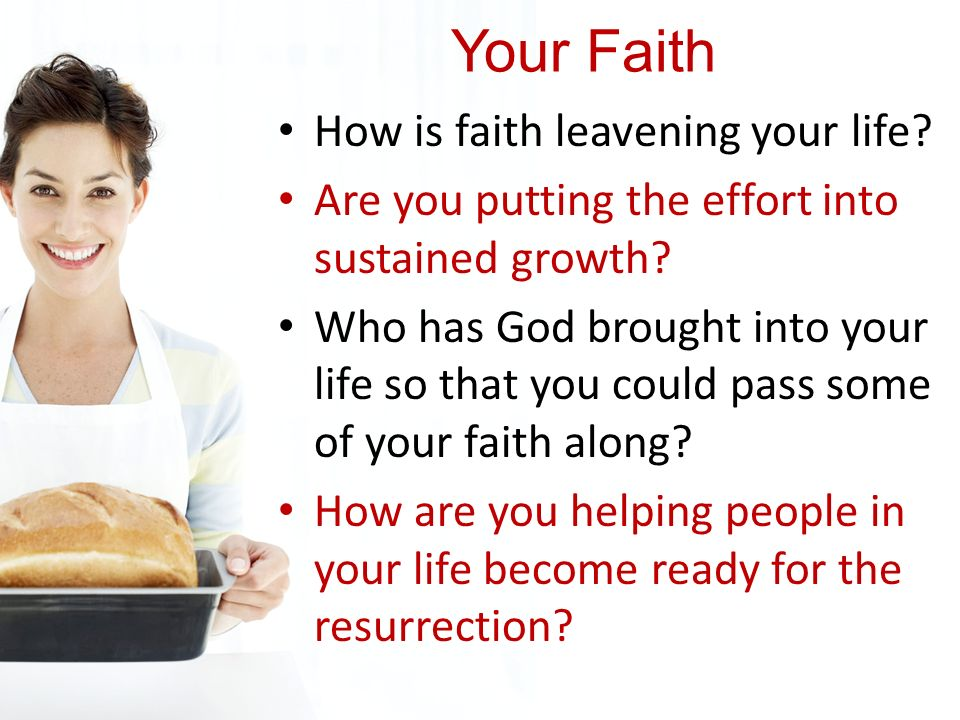 Your Faith How is faith leavening your life