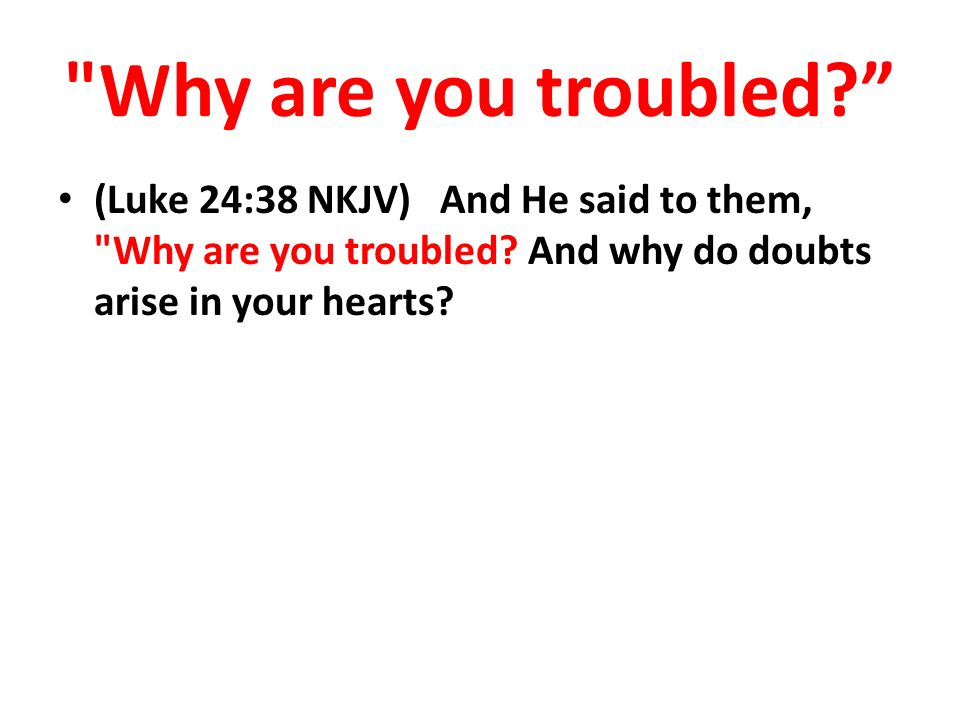 Why are you troubled (Luke 24:38 NKJV) And He said to them, Why are you troubled.