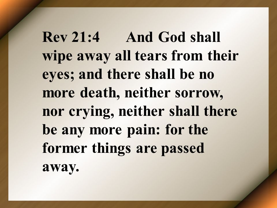 Rev 21:4 And God shall wipe away all tears from their eyes; and there shall be no more death, neither sorrow, nor crying, neither shall there be any more pain: for the former things are passed away.