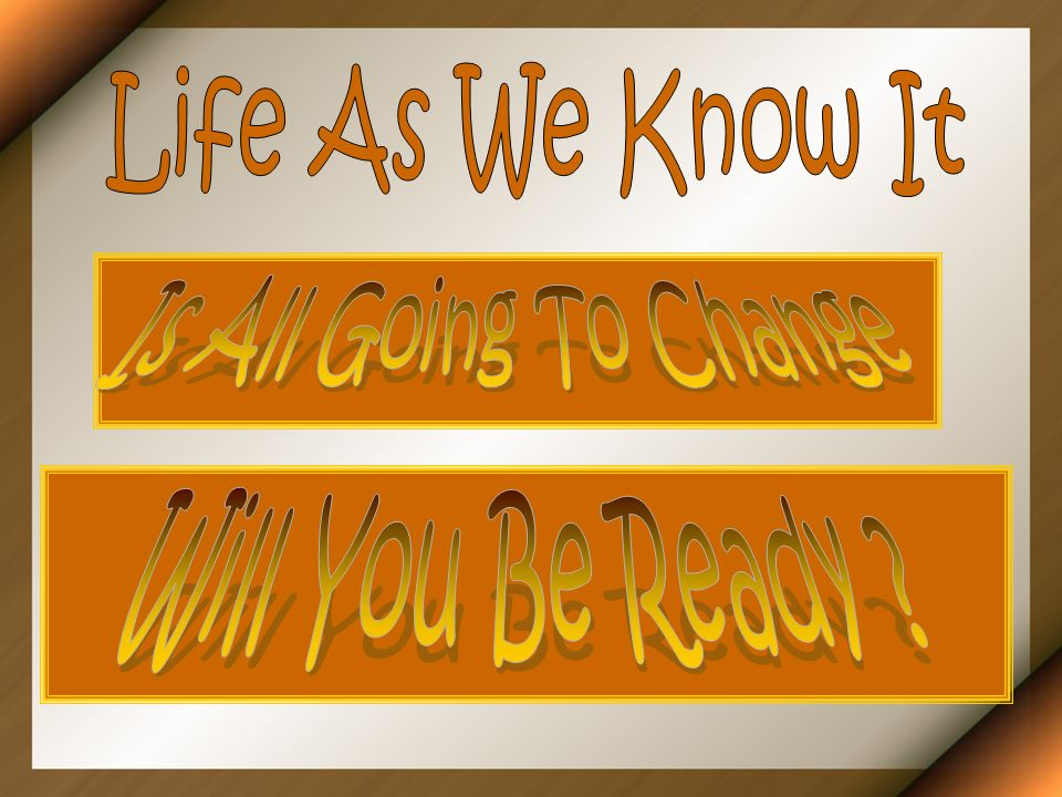 Life As We Know It Is All Going To Change Will You Be Ready