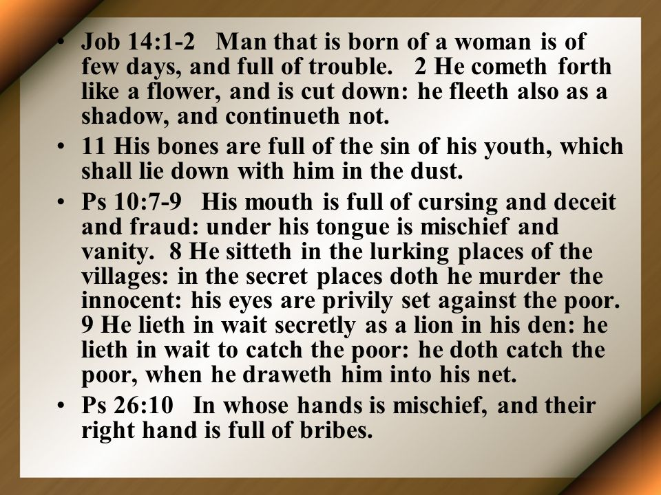 Job 14:1-2 Man that is born of a woman is of few days, and full of trouble. 2 He cometh forth like a flower, and is cut down: he fleeth also as a shadow, and continueth not.