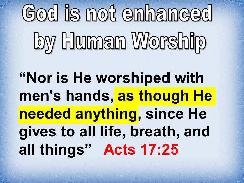 God is not enhanced by Human Worship.