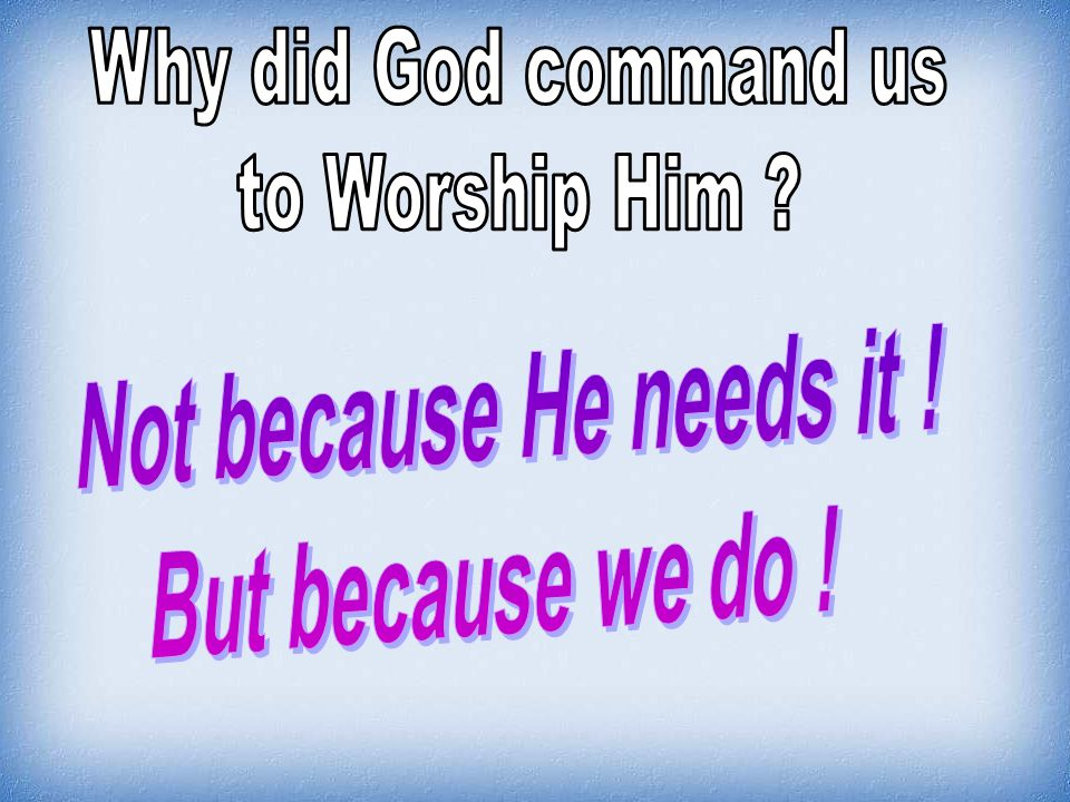 Why did God command us to Worship Him Not because He needs it !