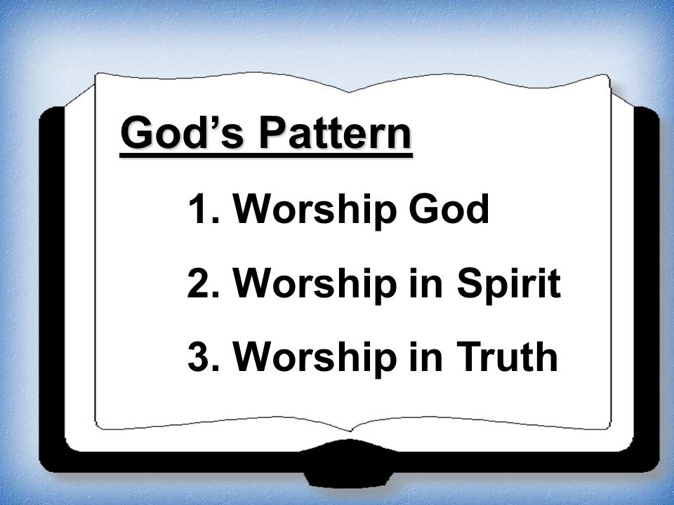 God's Pattern 1. Worship God 2. Worship in Spirit 3. Worship in Truth