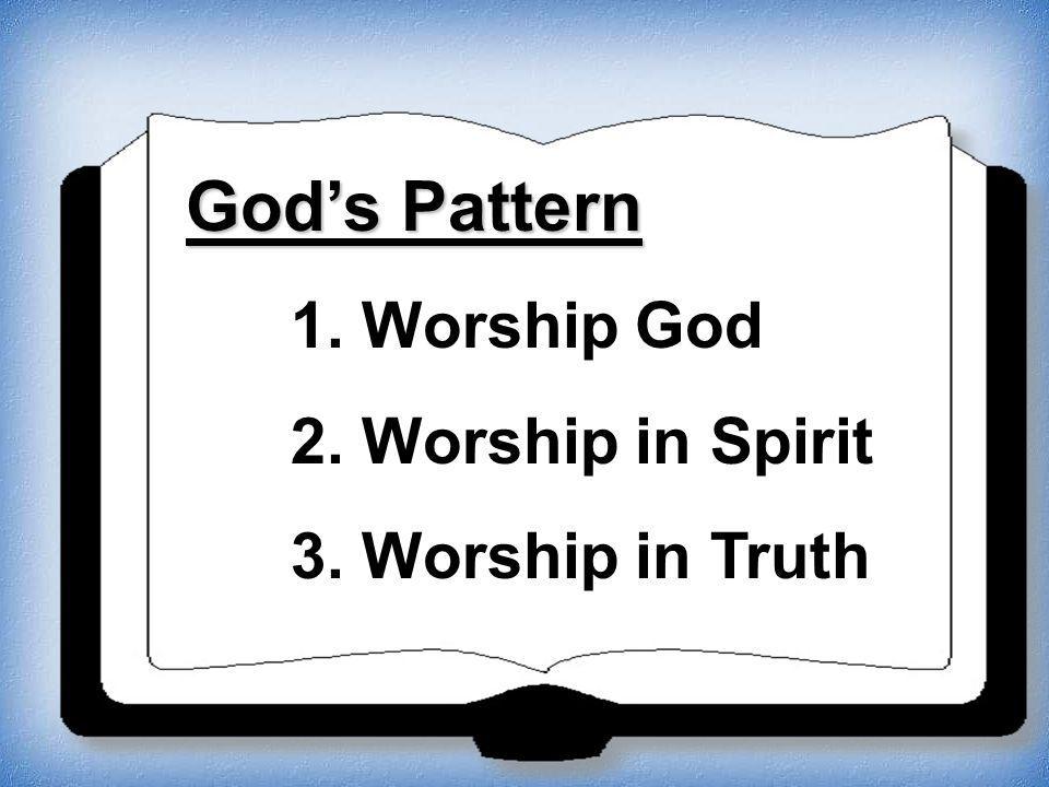 God's Pattern 1. Worship God 2. Worship in Spirit 3. Worship in Truth