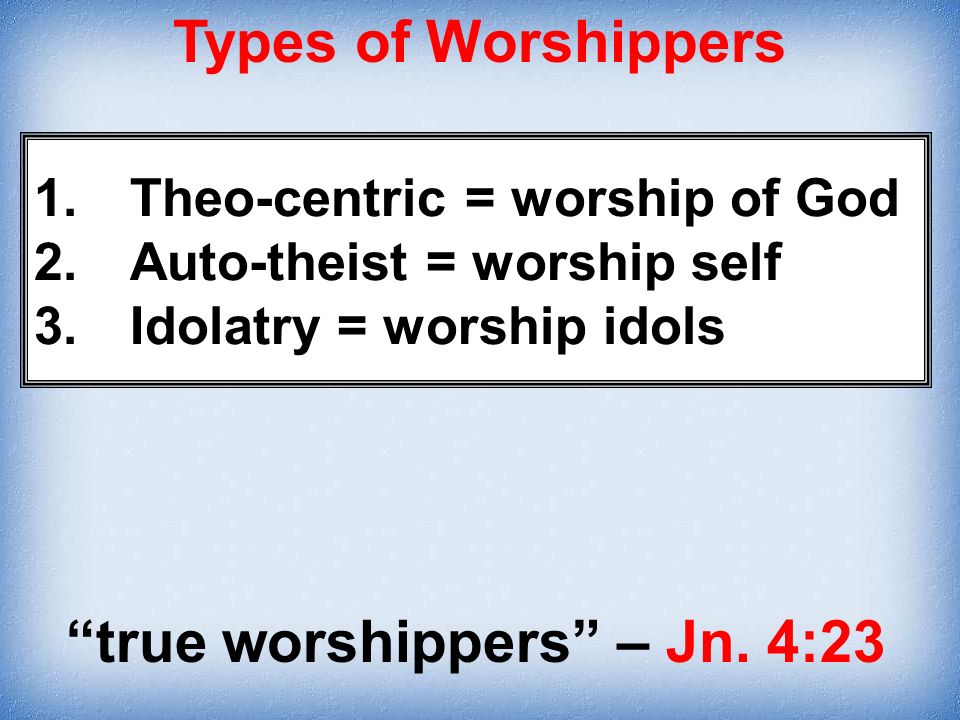 true worshippers – Jn. 4:23