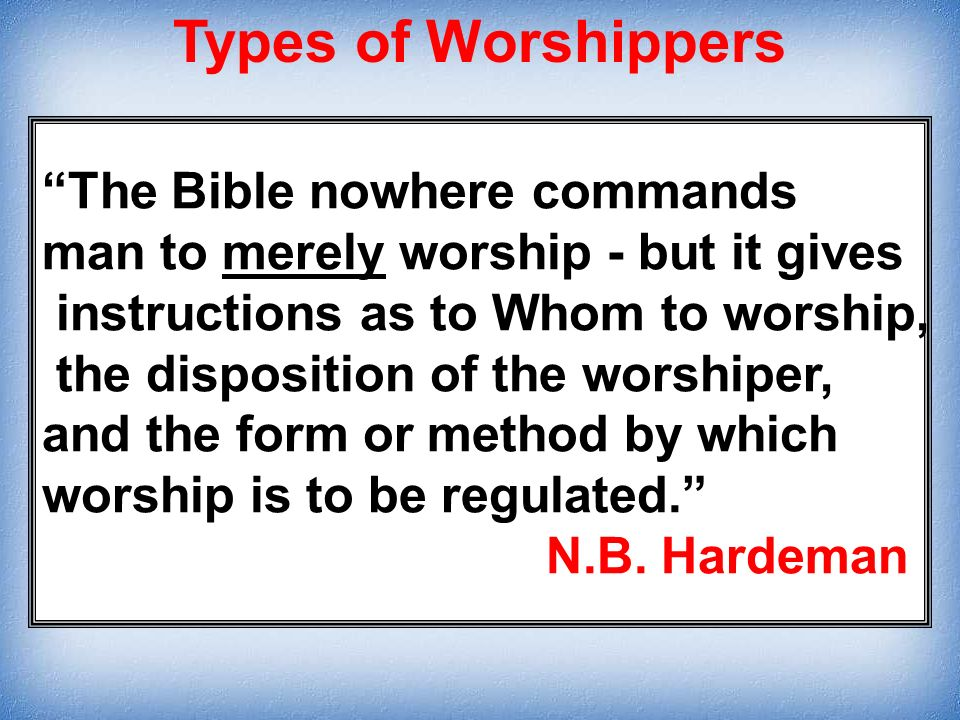Types of Worshippers The Bible nowhere commands