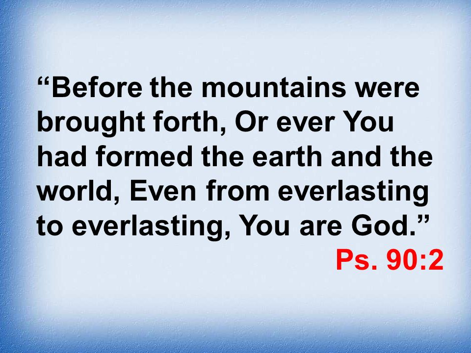 Before the mountains were brought forth, Or ever You had formed the earth and the world, Even from everlasting to everlasting, You are God. Ps. 90:2