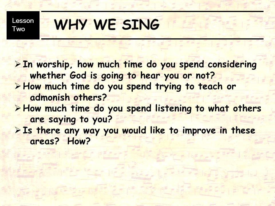 WHY WE SING In worship, how much time do you spend considering