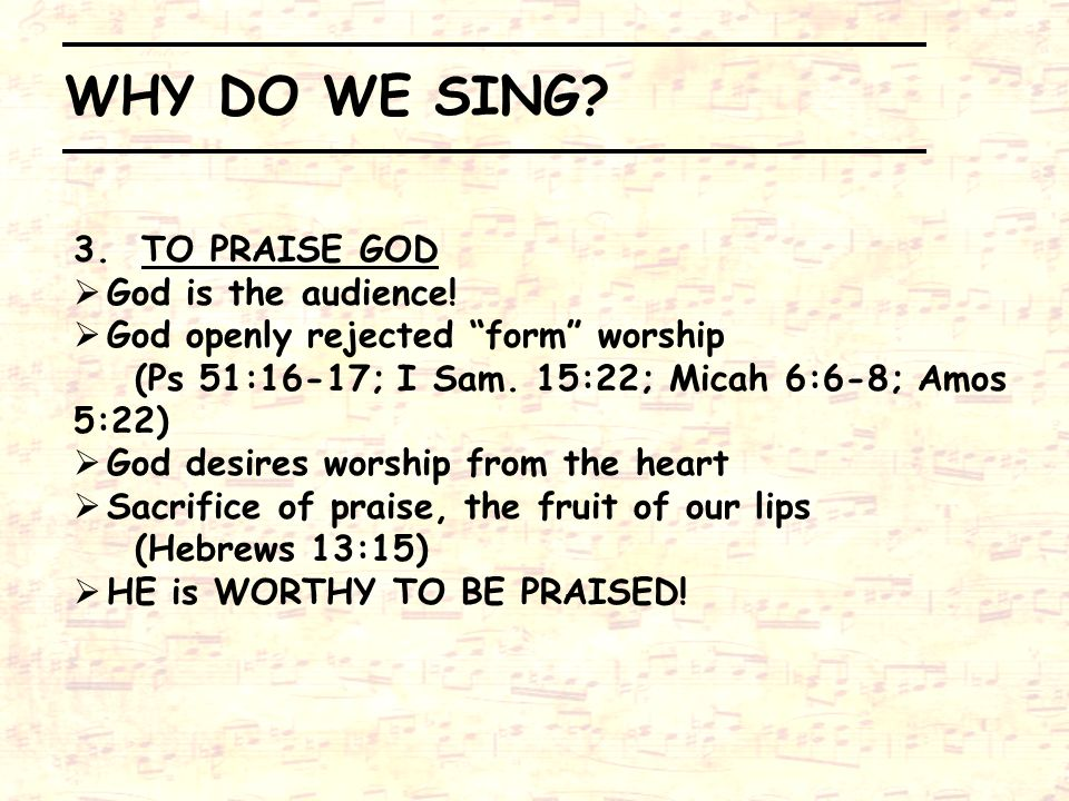 WHY DO WE SING 3. TO PRAISE GOD God is the audience!