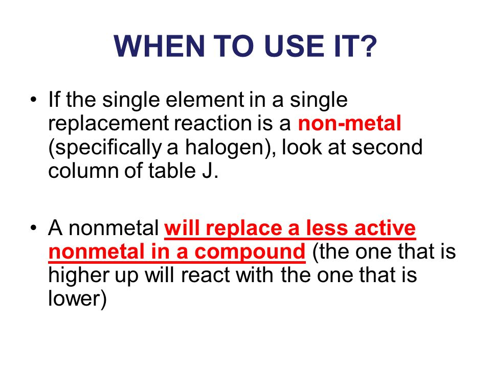 WHEN TO USE IT If the single element in a single replacement reaction is a non-metal (specifically a halogen), look at second column of table J.