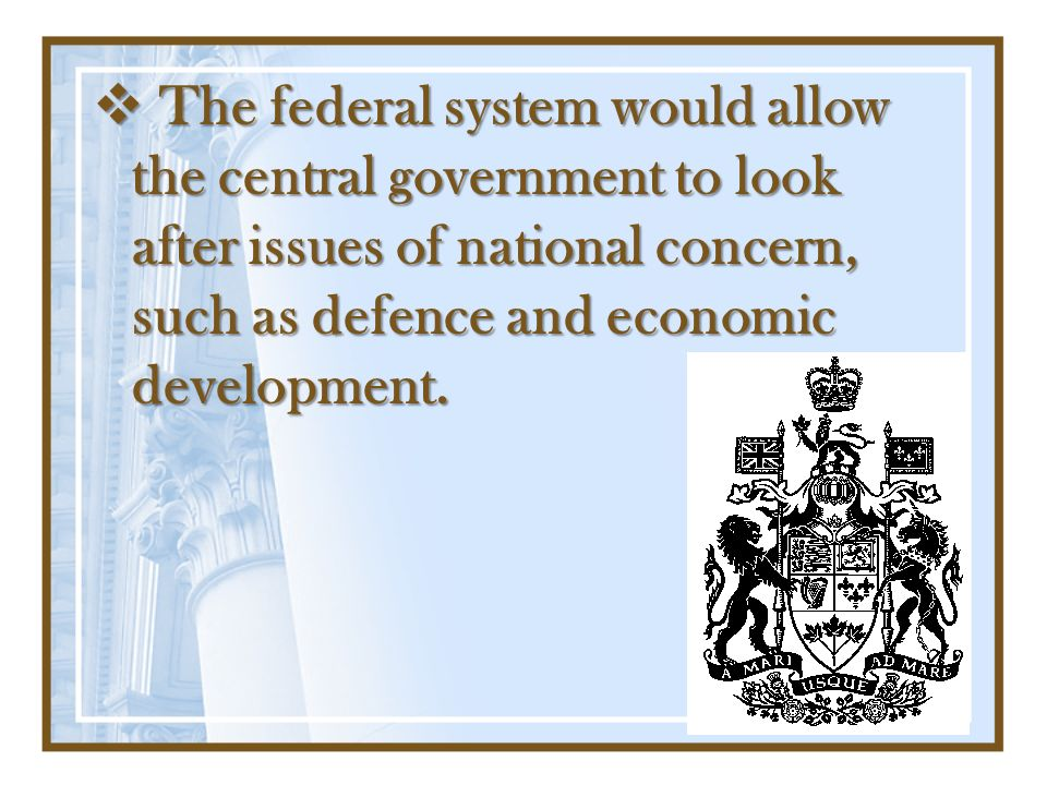 The federal system would allow the central government to look after issues of national concern, such as defence and economic development.