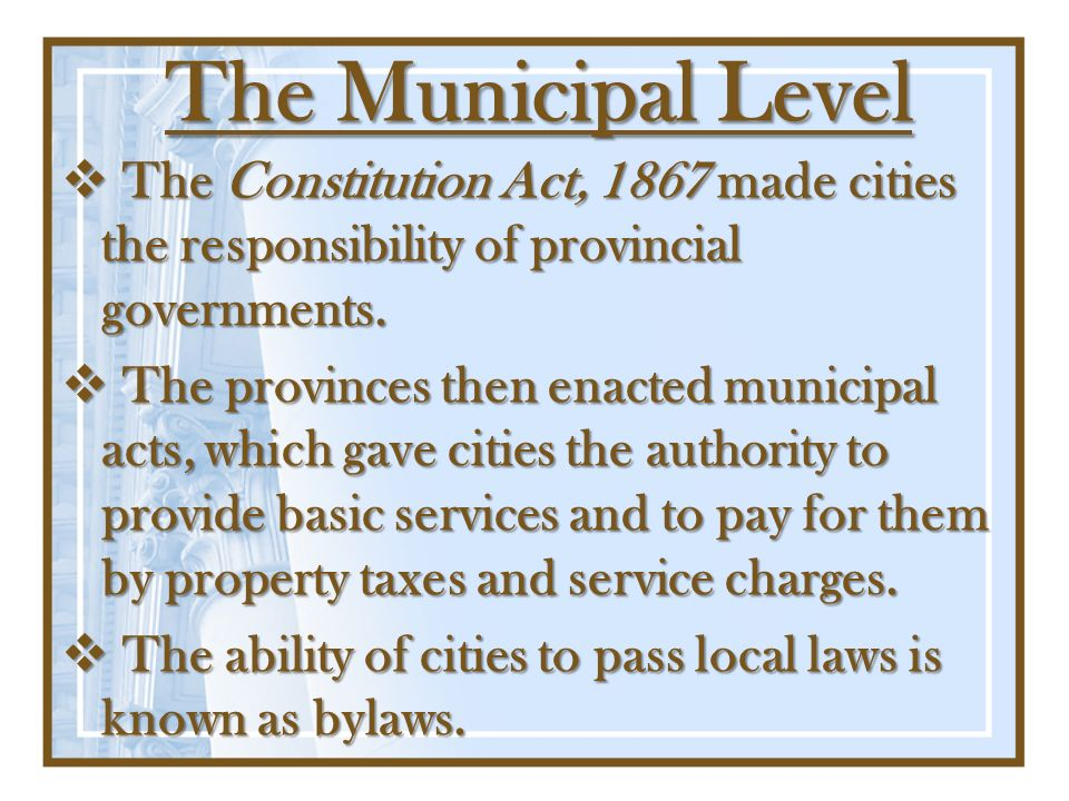 The Municipal Level The Constitution Act, 1867 made cities the responsibility of provincial governments.