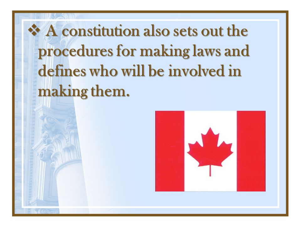 A constitution also sets out the procedures for making laws and defines who will be involved in making them.