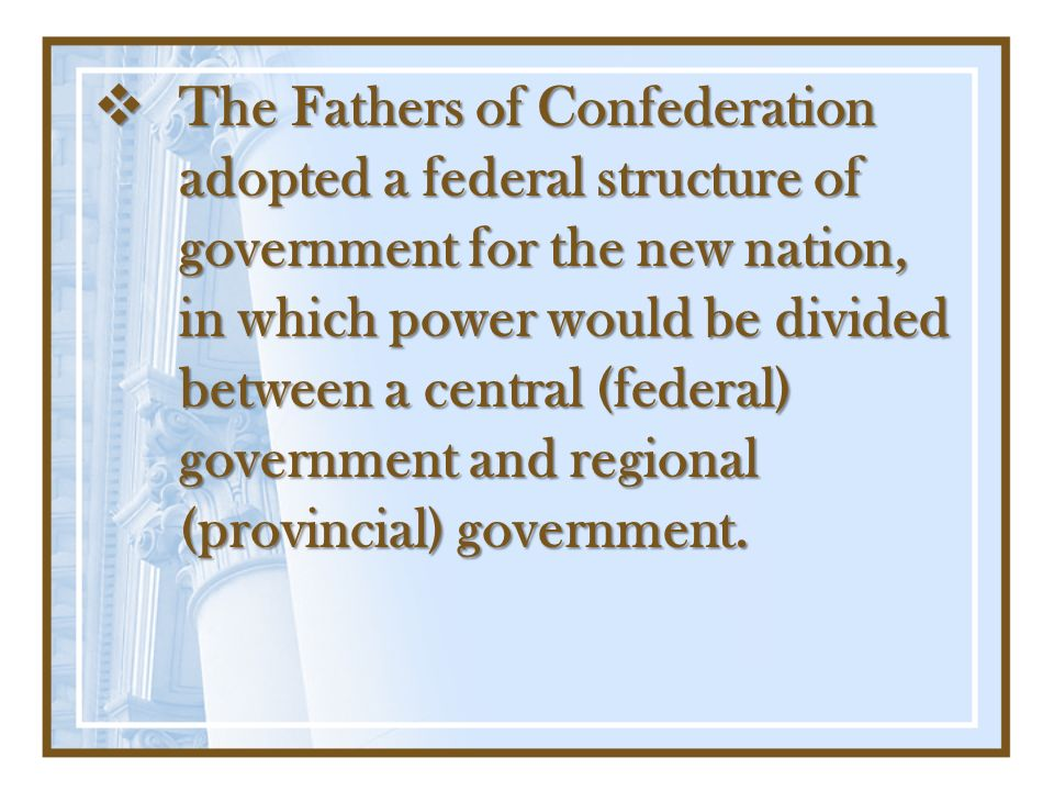 The Fathers of Confederation adopted a federal structure of government for the new nation, in which power would be divided between a central (federal) government and regional (provincial) government.