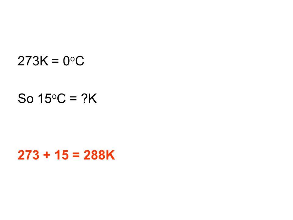 273K = 0oC So 15oC = K 273 + 15 = 288K